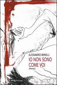 IO NON SONO COME VOI di Alessandro Berselli